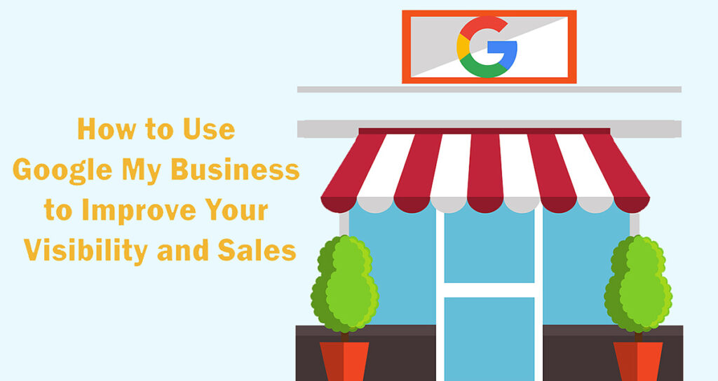 How to Use Google My Business to Improve Your Visibility and Sales